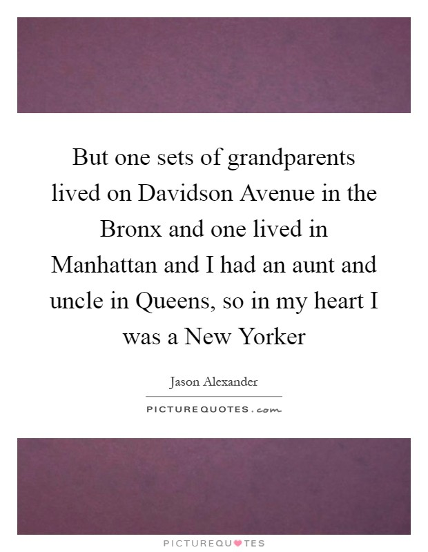 But one sets of grandparents lived on Davidson Avenue in the Bronx and one lived in Manhattan and I had an aunt and uncle in Queens, so in my heart I was a New Yorker Picture Quote #1