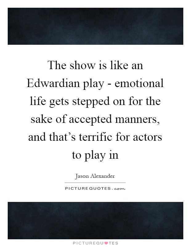 The show is like an Edwardian play - emotional life gets stepped on for the sake of accepted manners, and that's terrific for actors to play in Picture Quote #1