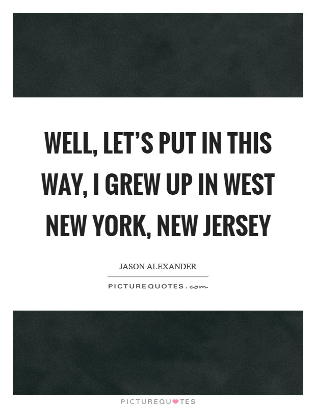 Well, let's put in this way, I grew up in West New York, New Jersey Picture Quote #1
