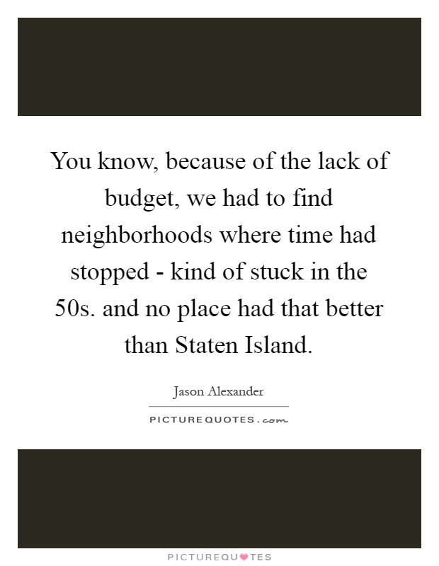You know, because of the lack of budget, we had to find neighborhoods where time had stopped - kind of stuck in the  50s. and no place had that better than Staten Island Picture Quote #1