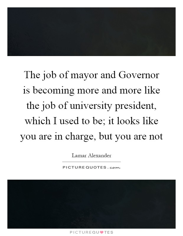 The job of mayor and Governor is becoming more and more like the job of university president, which I used to be; it looks like you are in charge, but you are not Picture Quote #1