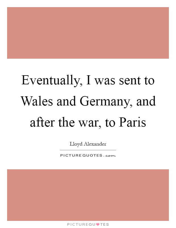 Eventually, I was sent to Wales and Germany, and after the war, to Paris Picture Quote #1