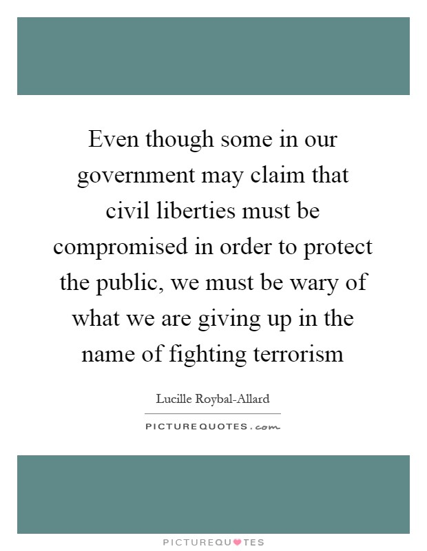 Even though some in our government may claim that civil liberties must be compromised in order to protect the public, we must be wary of what we are giving up in the name of fighting terrorism Picture Quote #1