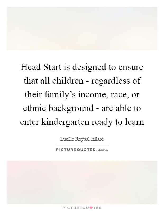 Head Start is designed to ensure that all children - regardless of their family's income, race, or ethnic background - are able to enter kindergarten ready to learn Picture Quote #1