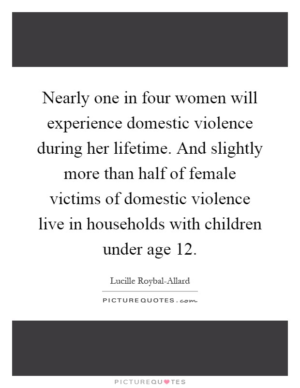Nearly one in four women will experience domestic violence during her lifetime. And slightly more than half of female victims of domestic violence live in households with children under age 12 Picture Quote #1