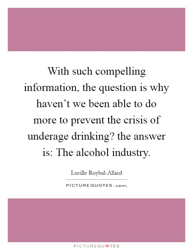 With such compelling information, the question is why haven't we been able to do more to prevent the crisis of underage drinking? the answer is: The alcohol industry Picture Quote #1