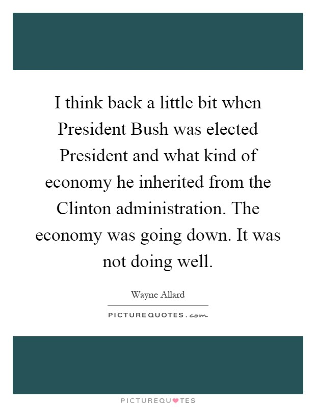 I think back a little bit when President Bush was elected President and what kind of economy he inherited from the Clinton administration. The economy was going down. It was not doing well Picture Quote #1