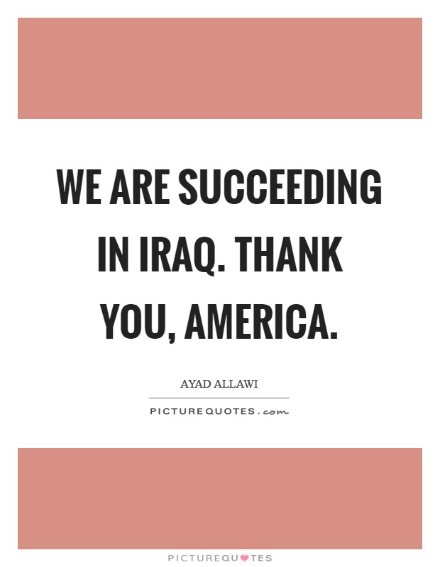 We are succeeding in Iraq. Thank you, America Picture Quote #1