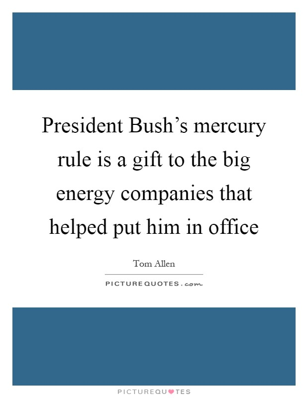President Bush's mercury rule is a gift to the big energy companies that helped put him in office Picture Quote #1