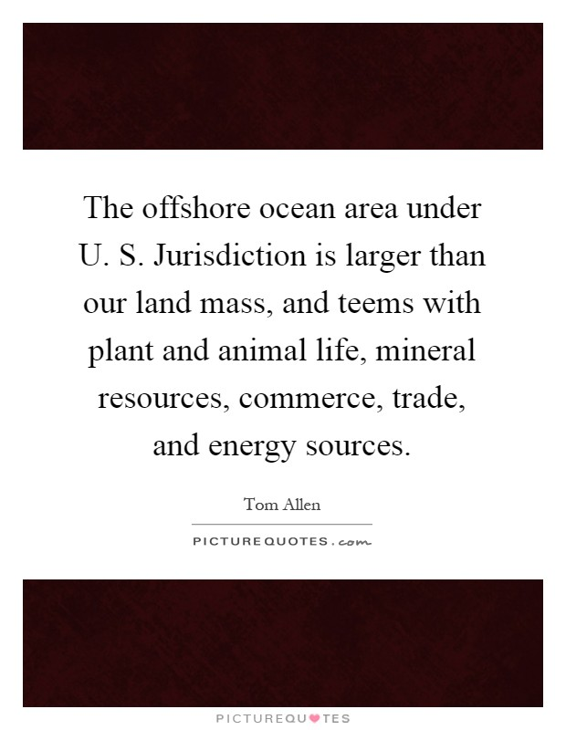 The offshore ocean area under U. S. Jurisdiction is larger than our land mass, and teems with plant and animal life, mineral resources, commerce, trade, and energy sources Picture Quote #1