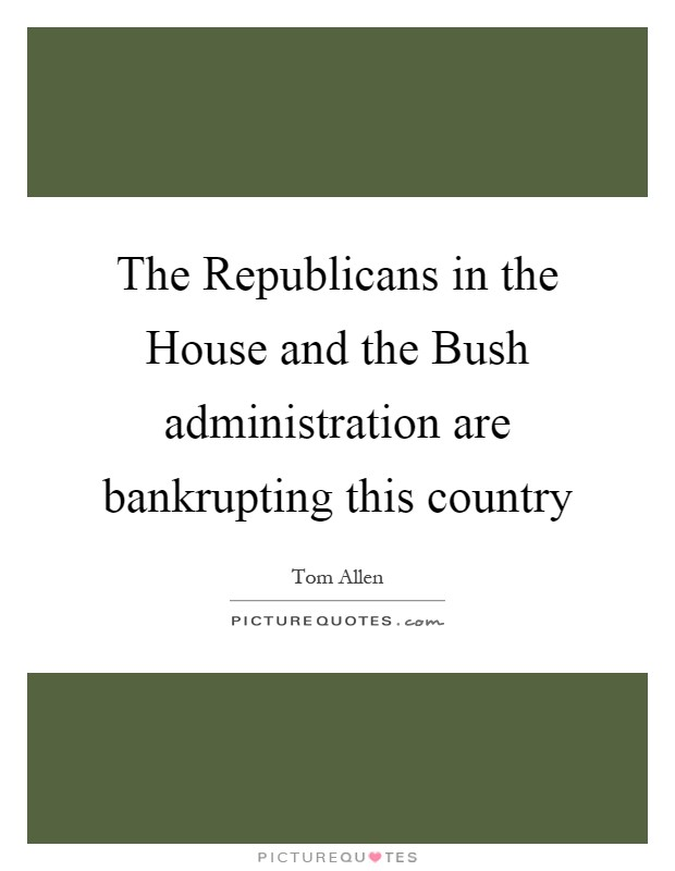 The Republicans in the House and the Bush administration are bankrupting this country Picture Quote #1