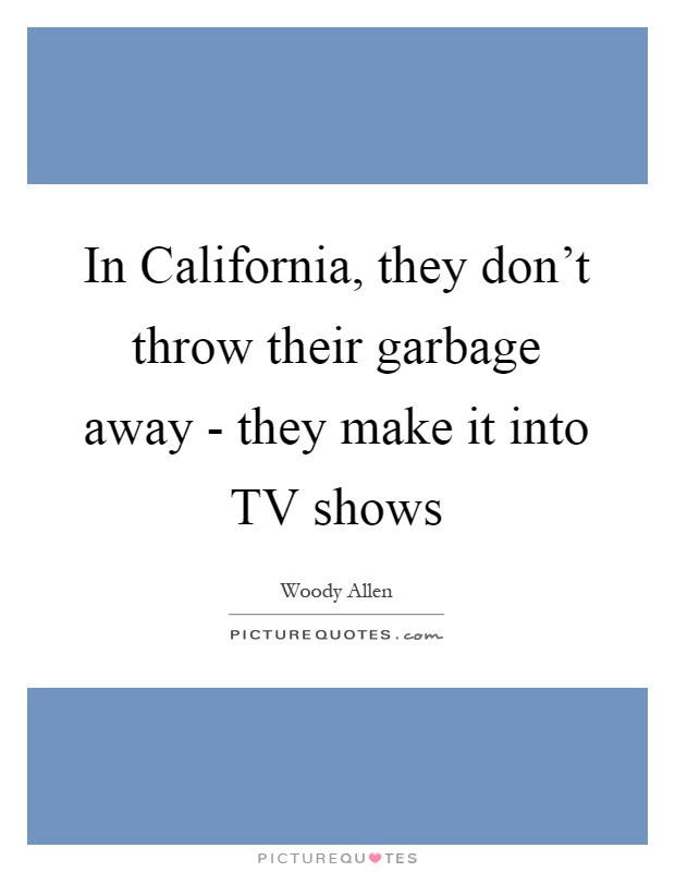 In California, they don't throw their garbage away - they make it into TV shows Picture Quote #1