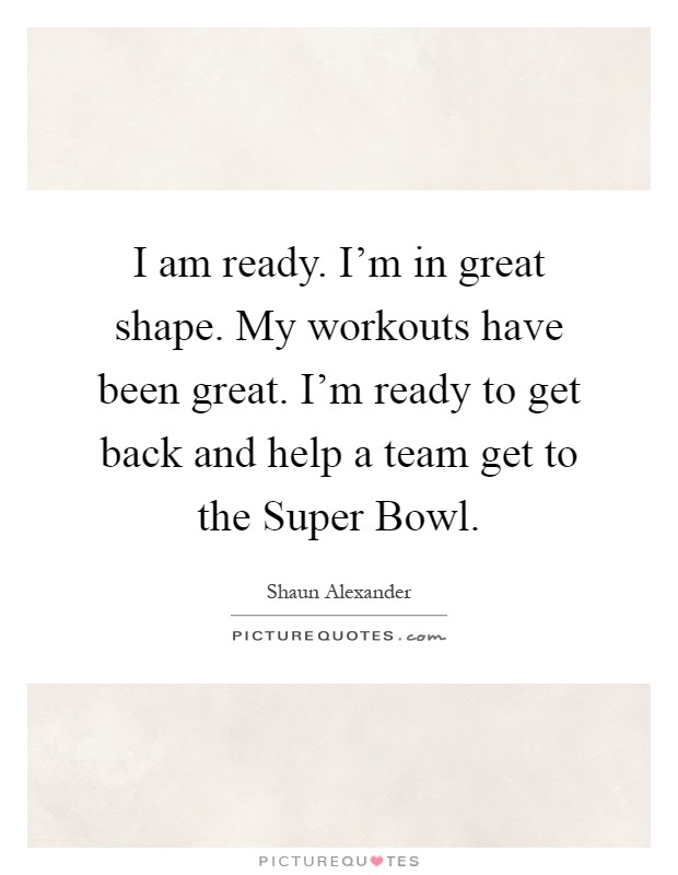 I am ready. I'm in great shape. My workouts have been great. I'm ready to get back and help a team get to the Super Bowl Picture Quote #1