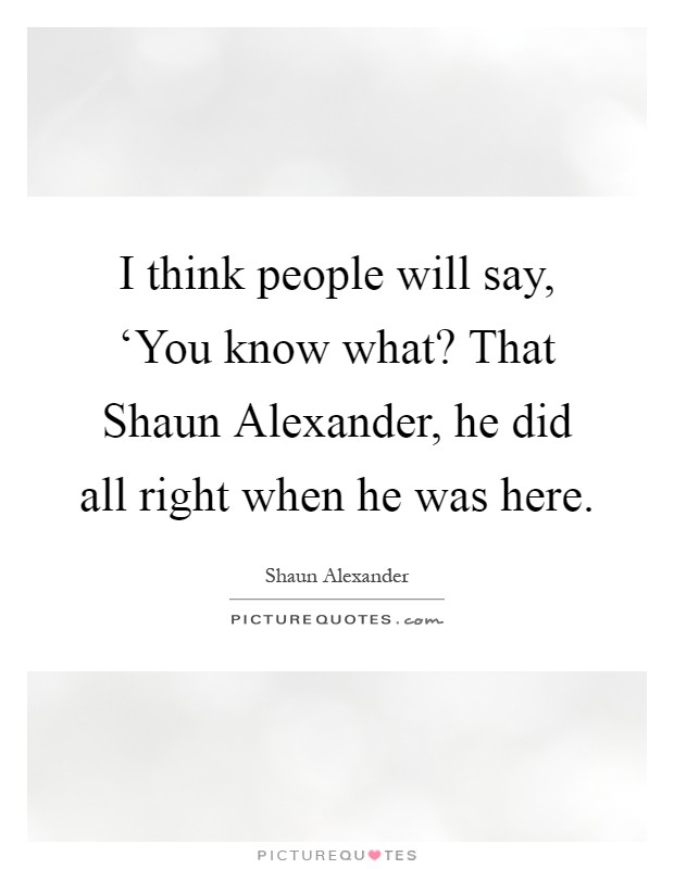 I think people will say, 'You know what? That Shaun Alexander, he did all right when he was here Picture Quote #1