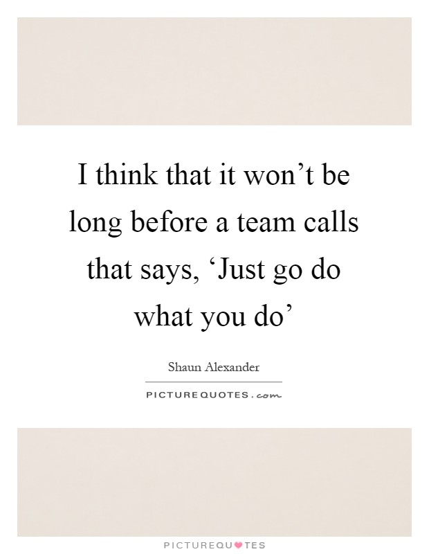 I think that it won't be long before a team calls that says, 'Just go do what you do' Picture Quote #1