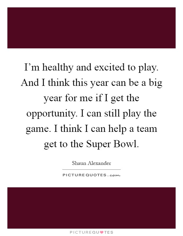I'm healthy and excited to play. And I think this year can be a big year for me if I get the opportunity. I can still play the game. I think I can help a team get to the Super Bowl Picture Quote #1