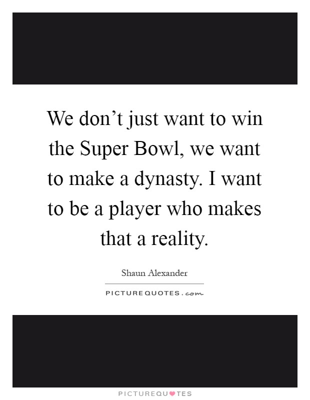 We don't just want to win the Super Bowl, we want to make a dynasty. I want to be a player who makes that a reality Picture Quote #1