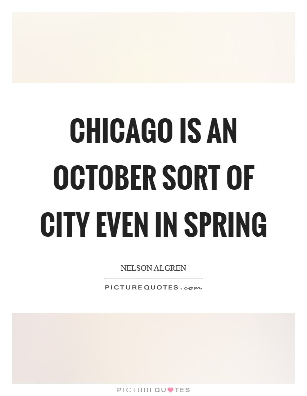 Chicago is an October sort of city even in spring Picture Quote #1