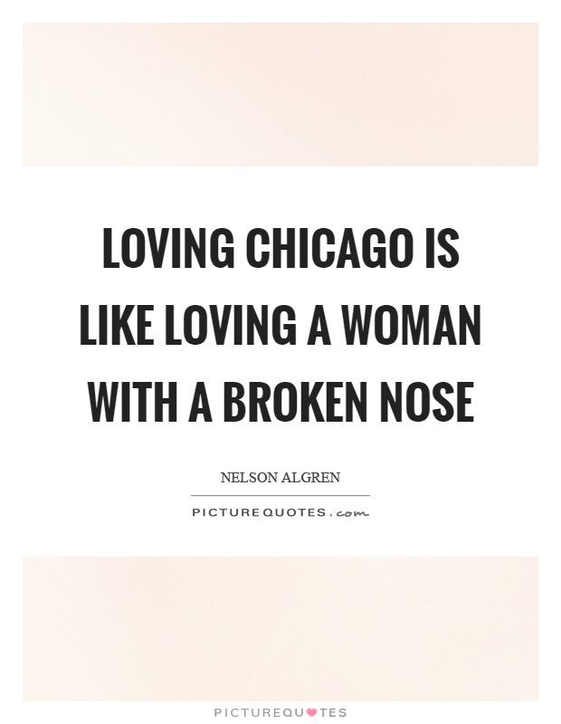 Loving Chicago is like loving a woman with a broken nose Picture Quote #1