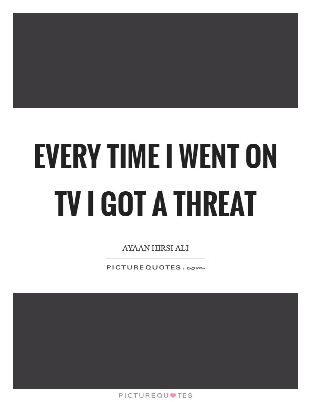 Every time I went on TV I got a threat Picture Quote #1