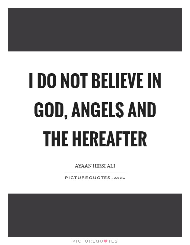 I do not believe in God, angels and the hereafter Picture Quote #1