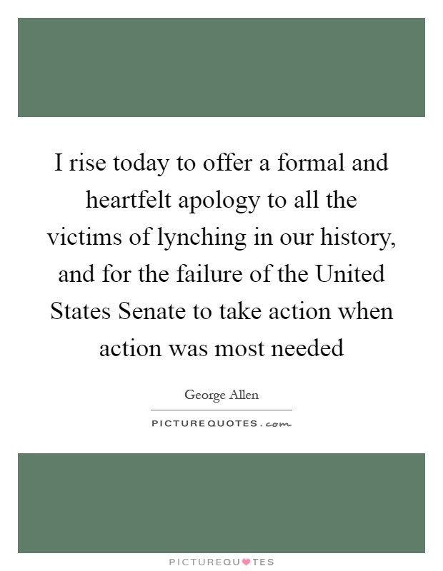 I rise today to offer a formal and heartfelt apology to all the victims of lynching in our history, and for the failure of the United States Senate to take action when action was most needed Picture Quote #1
