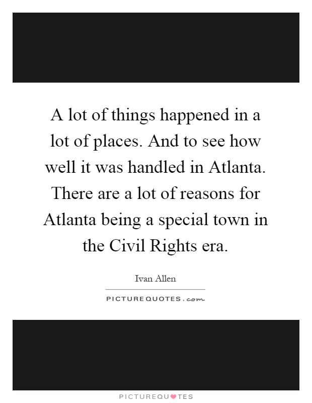 A lot of things happened in a lot of places. And to see how well it was handled in Atlanta. There are a lot of reasons for Atlanta being a special town in the Civil Rights era Picture Quote #1