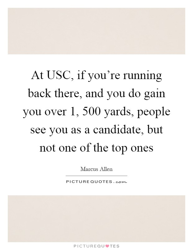 At USC, if you're running back there, and you do gain you over 1, 500 yards, people see you as a candidate, but not one of the top ones Picture Quote #1
