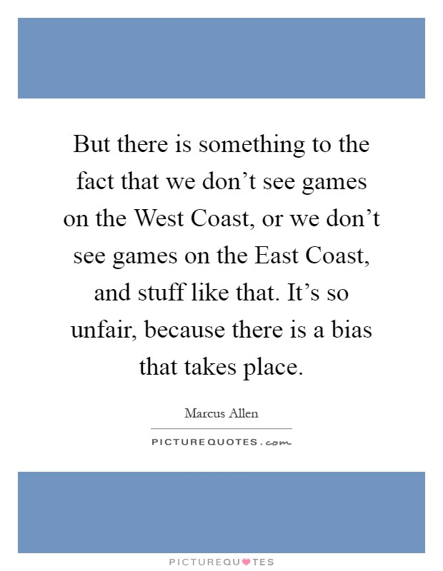 But there is something to the fact that we don't see games on the West Coast, or we don't see games on the East Coast, and stuff like that. It's so unfair, because there is a bias that takes place Picture Quote #1
