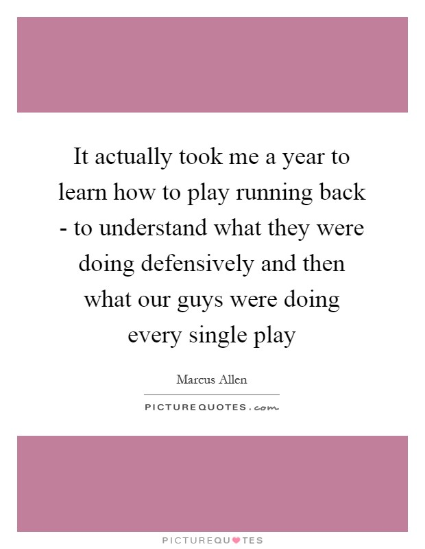 It actually took me a year to learn how to play running back - to understand what they were doing defensively and then what our guys were doing every single play Picture Quote #1