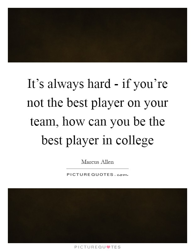 It's always hard - if you're not the best player on your team, how can you be the best player in college Picture Quote #1