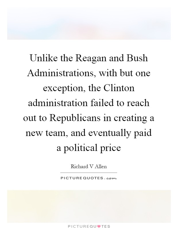 Unlike the Reagan and Bush Administrations, with but one exception, the Clinton administration failed to reach out to Republicans in creating a new team, and eventually paid a political price Picture Quote #1