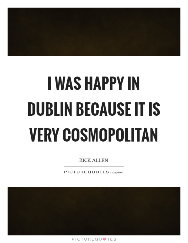 I was happy in Dublin because it is very cosmopolitan Picture Quote #1