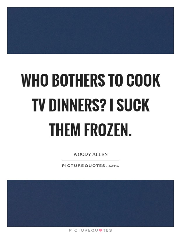 Who bothers to cook TV dinners? I suck them frozen Picture Quote #1
