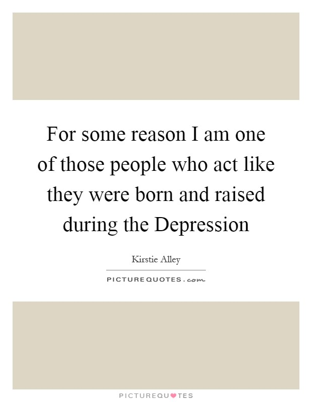 For some reason I am one of those people who act like they were born and raised during the Depression Picture Quote #1