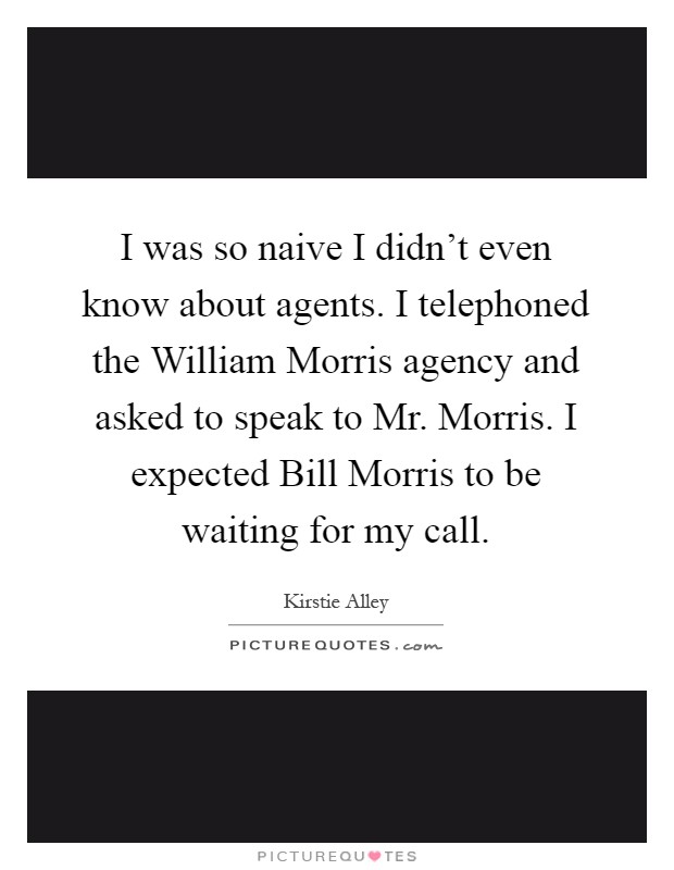 I was so naive I didn't even know about agents. I telephoned the William Morris agency and asked to speak to Mr. Morris. I expected Bill Morris to be waiting for my call Picture Quote #1