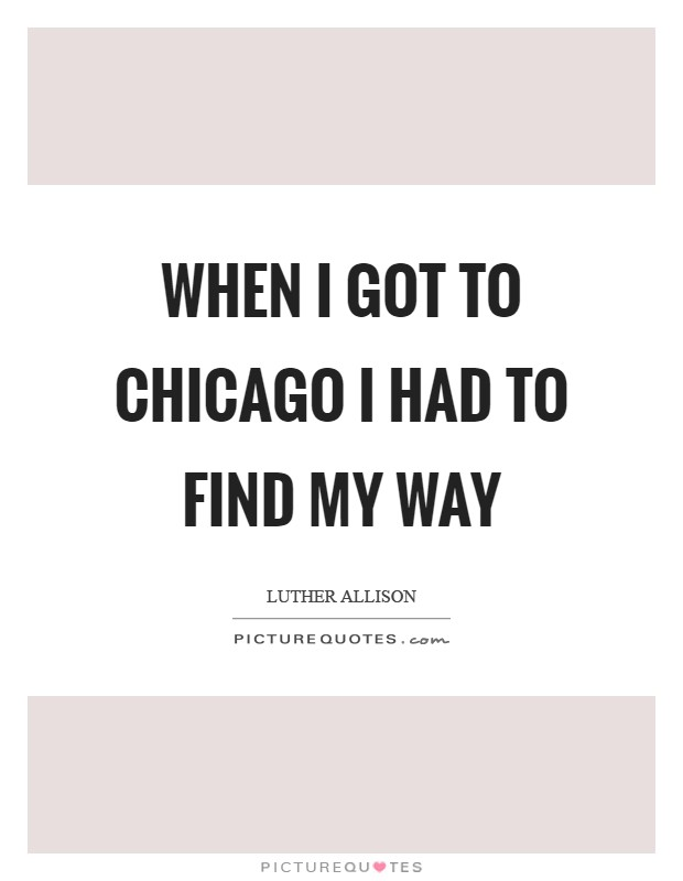 When I got to Chicago I had to find my way Picture Quote #1