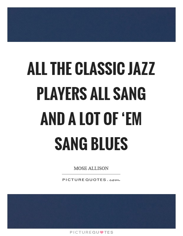 All the classic jazz players all sang and a lot of 'em sang blues Picture Quote #1