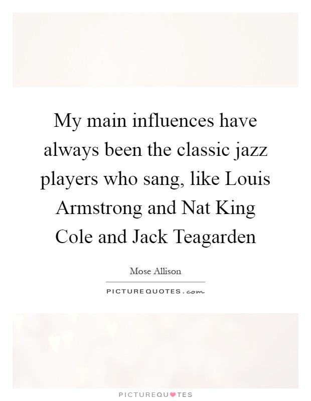 My main influences have always been the classic jazz players who sang, like Louis Armstrong and Nat King Cole and Jack Teagarden Picture Quote #1