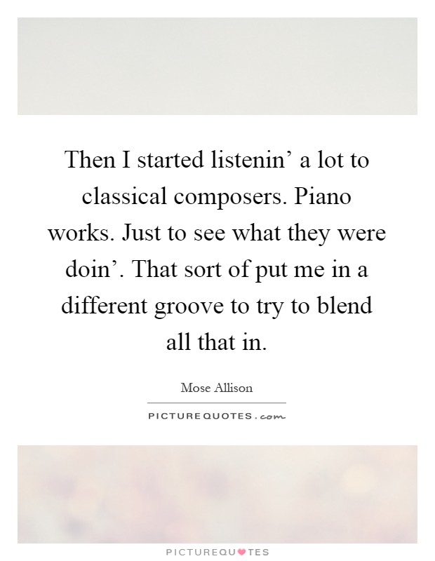 Then I started listenin' a lot to classical composers. Piano works. Just to see what they were doin'. That sort of put me in a different groove to try to blend all that in Picture Quote #1