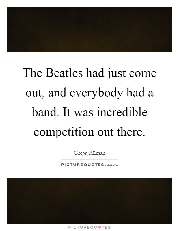 The Beatles had just come out, and everybody had a band. It was incredible competition out there Picture Quote #1