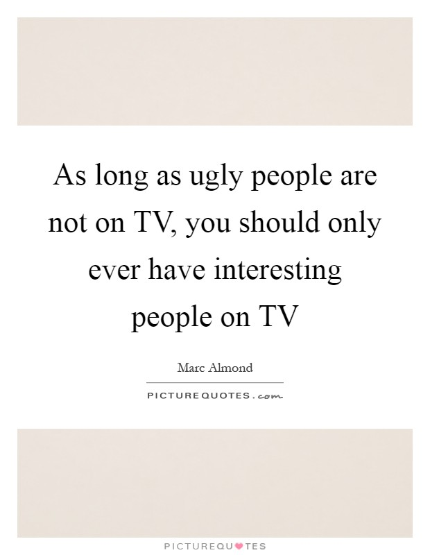 As long as ugly people are not on TV, you should only ever have interesting people on TV Picture Quote #1