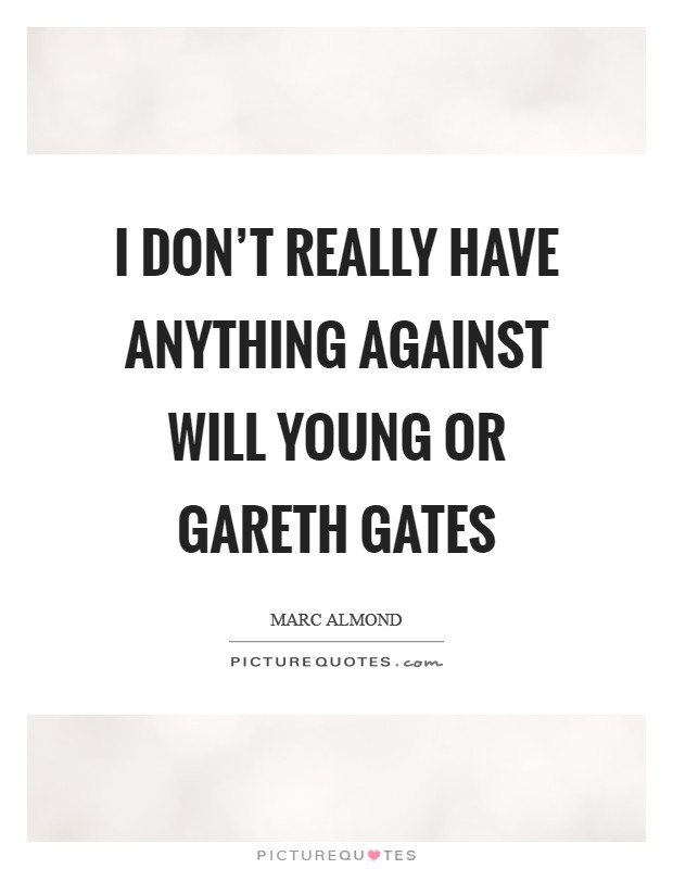 I don't really have anything against Will Young or Gareth Gates Picture Quote #1
