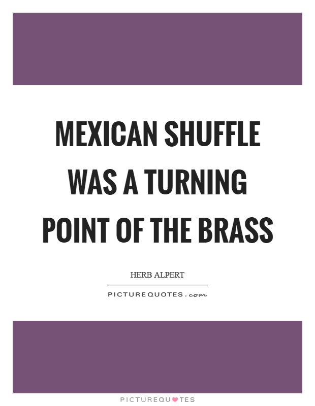 Mexican Shuffle was a turning point of the Brass Picture Quote #1