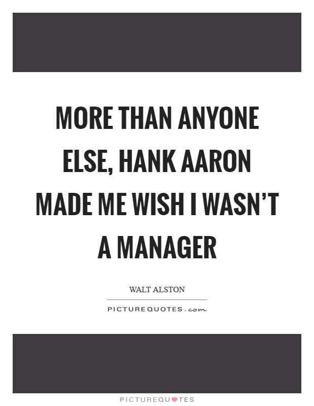 More than anyone else, hank Aaron made me wish I wasn't a manager Picture Quote #1