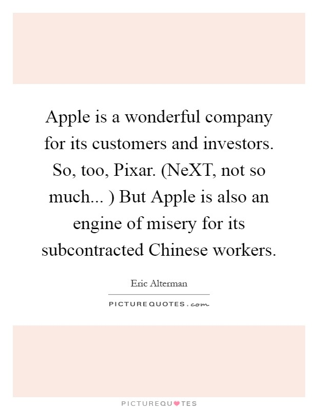 Apple is a wonderful company for its customers and investors. So, too, Pixar. (NeXT, not so much... ) But Apple is also an engine of misery for its subcontracted Chinese workers Picture Quote #1