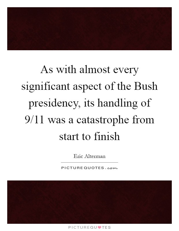 As with almost every significant aspect of the Bush presidency, its handling of 9/11 was a catastrophe from start to finish Picture Quote #1