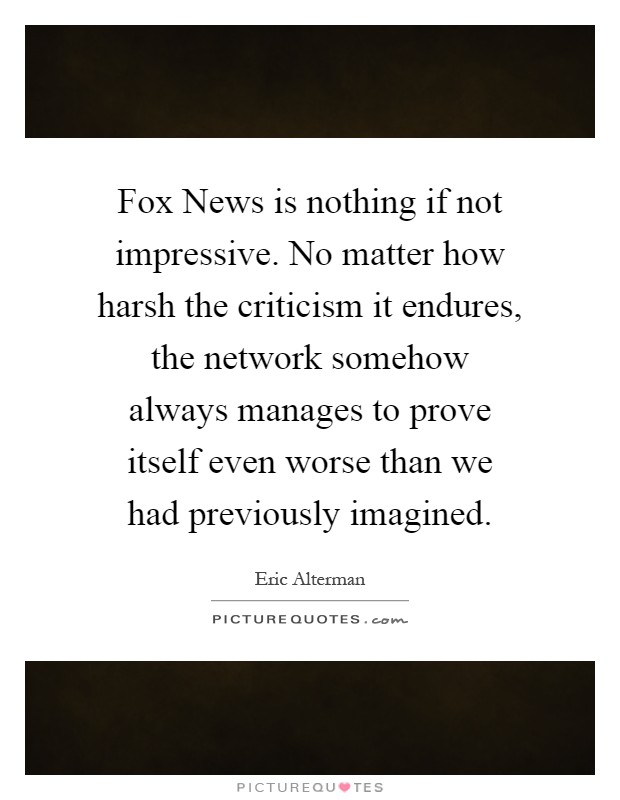 Fox News is nothing if not impressive. No matter how harsh the criticism it endures, the network somehow always manages to prove itself even worse than we had previously imagined Picture Quote #1