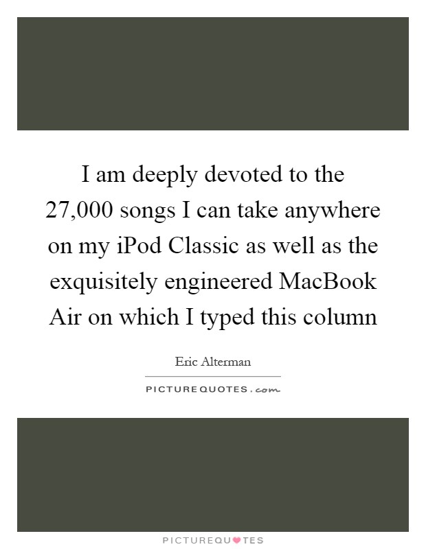 I am deeply devoted to the 27,000 songs I can take anywhere on my iPod Classic as well as the exquisitely engineered MacBook Air on which I typed this column Picture Quote #1