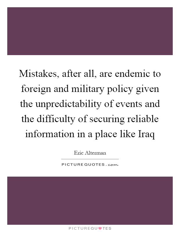 Mistakes, after all, are endemic to foreign and military policy given the unpredictability of events and the difficulty of securing reliable information in a place like Iraq Picture Quote #1
